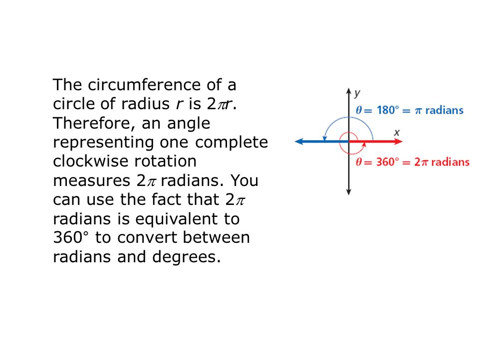 The circumference of a circle of radius r is 2r. Therefore, an angle representing one complete clockwise rotation measures 2 radians. You can use th