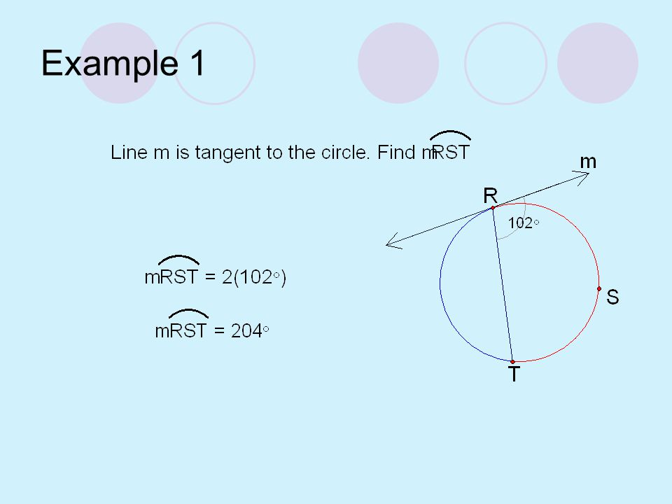Tangent-Chord Theorem If a tangent and a chord intersect at a point on a circle, then the measure of each angle formed is one half the measure of its