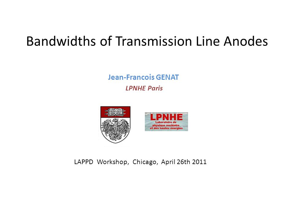 Bandwidths of Transmission Line Anodes Jean-Francois GENAT LPNHE Paris LAPPD Workshop, Chicago, April 26th 2011