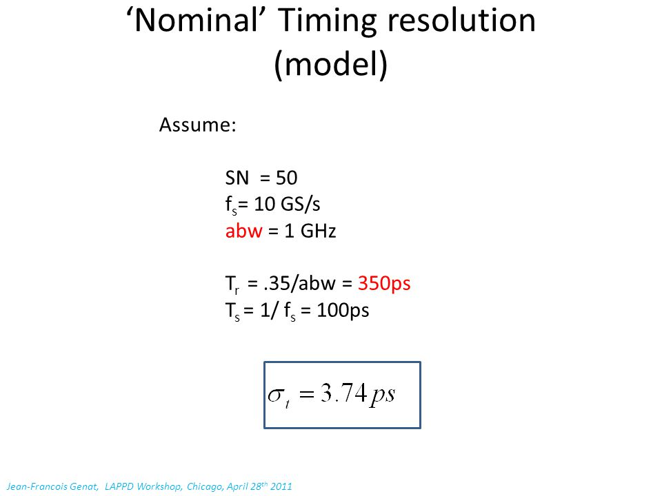 'Nominal' Timing resolution (model) Assume: SN = 50 f s = 10 GS/s abw = 1 GHz T r =.35/abw = 350ps T s = 1/ f s = 100ps Jean-Francois Genat, LAPPD Workshop, Chicago, April 28 th 2011