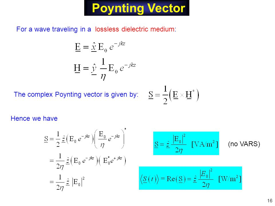 Poynting Vector The complex Poynting vector is given by: Hence we have 16 (no VARS) For a wave traveling in a lossless dielectric medium: