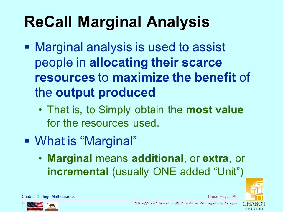 BMayer@ChabotCollege.edu MTH16_Lec-01_sec_6-1_Integration_by_Parts.pptx 13 Bruce Mayer, PE Chabot College Mathematics ReCall Marginal Analysis  Marginal analysis is used to assist people in allocating their scarce resources to maximize the benefit of the output produced That is, to Simply obtain the most value for the resources used.