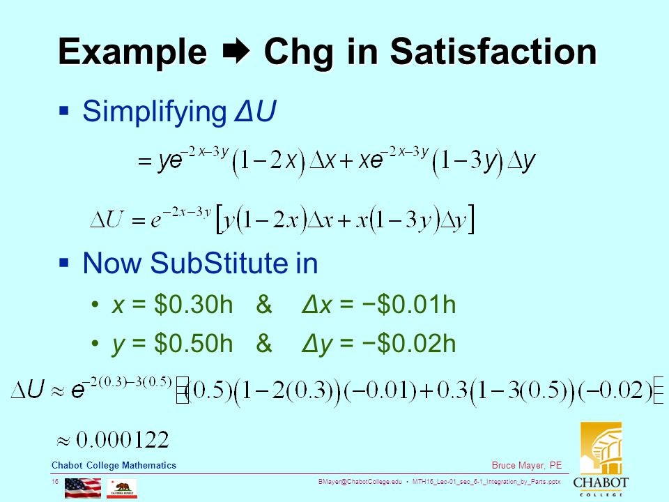 BMayer@ChabotCollege.edu MTH16_Lec-01_sec_6-1_Integration_by_Parts.pptx 16 Bruce Mayer, PE Chabot College Mathematics Example  Chg in Satisfaction  Simplifying ΔU  Now SubStitute in x = $0.30h & Δx = −$0.01h y = $0.50h & Δy = −$0.02h