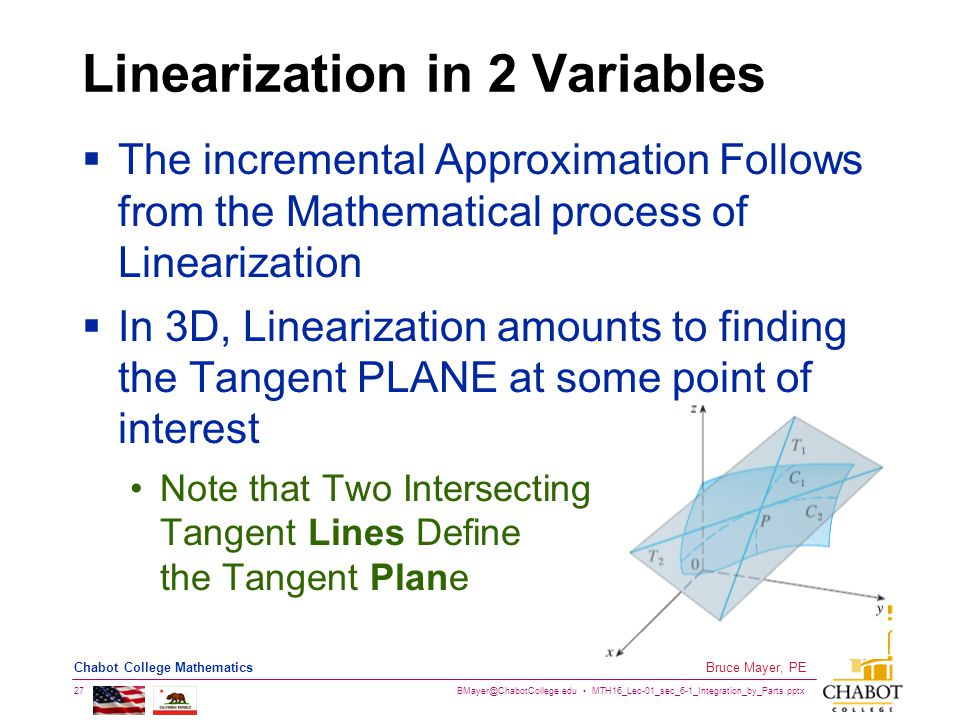 BMayer@ChabotCollege.edu MTH16_Lec-01_sec_6-1_Integration_by_Parts.pptx 27 Bruce Mayer, PE Chabot College Mathematics Linearization in 2 Variables  The incremental Approximation Follows from the Mathematical process of Linearization  In 3D, Linearization amounts to finding the Tangent PLANE at some point of interest Note that Two Intersecting Tangent Lines Define the Tangent Plane