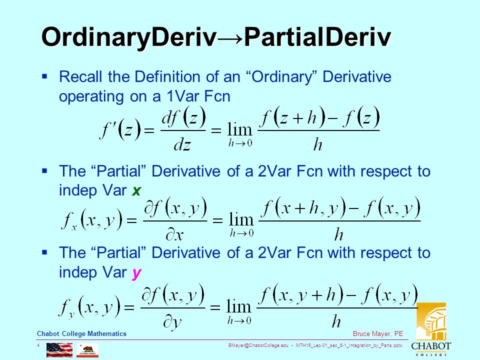 BMayer@ChabotCollege.edu MTH16_Lec-01_sec_6-1_Integration_by_Parts.pptx 4 Bruce Mayer, PE Chabot College Mathematics OrdinaryDeriv→PartialDeriv  Recall the Definition of an Ordinary Derivative operating on a 1Var Fcn  The Partial Derivative of a 2Var Fcn with respect to indep Var x  The Partial Derivative of a 2Var Fcn with respect to indep Var y