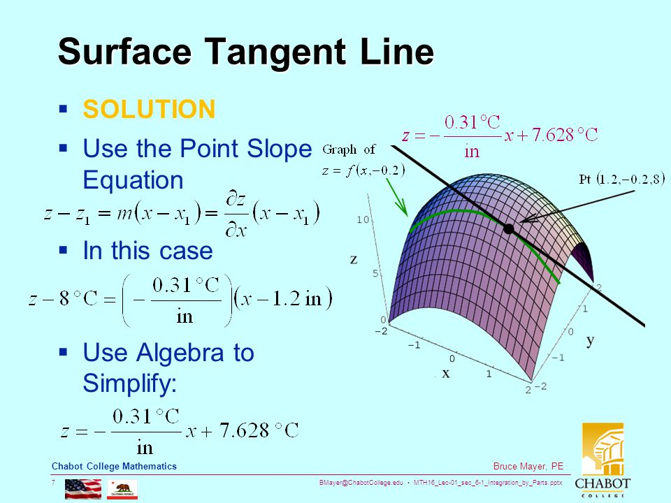 BMayer@ChabotCollege.edu MTH16_Lec-01_sec_6-1_Integration_by_Parts.pptx 7 Bruce Mayer, PE Chabot College Mathematics Surface Tangent Line  SOLUTION  Use the Point Slope Equation  In this case  Use Algebra to Simplify: