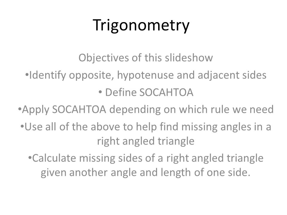 Trigonometry Objectives of this slideshow Identify opposite, hypotenuse and adjacent sides Define SOCAHTOA Apply SOCAHTOA depending on which rule we n
