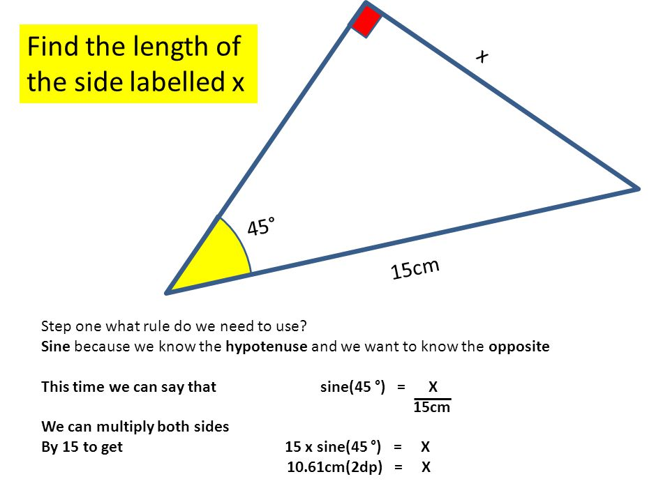 45° x Find the length of the side labelled x 15cm Step one what rule do we need to use.