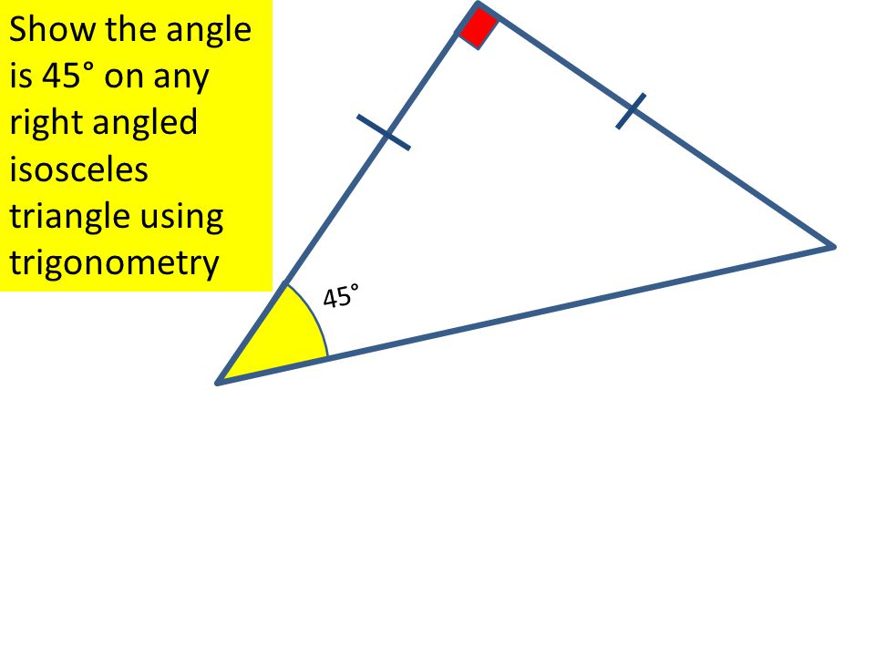 45° Show the angle is 45° on any right angled isosceles triangle using trigonometry