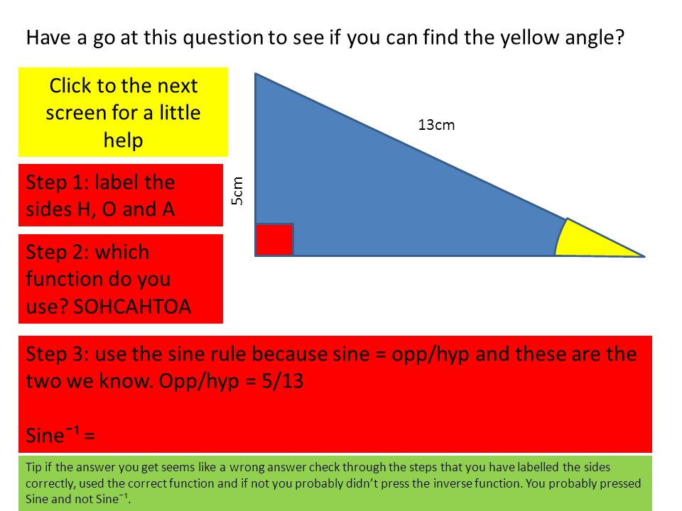 13cm 5cm Have a go at this question to see if you can find the yellow angle? Click to the next screen for a little help Step 1: label the sides H, O a
