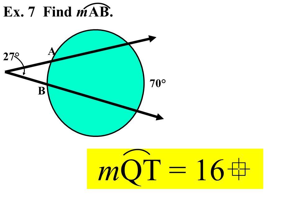 A B Ex. 7 Find mAB. 27° 70° mQT = 16 