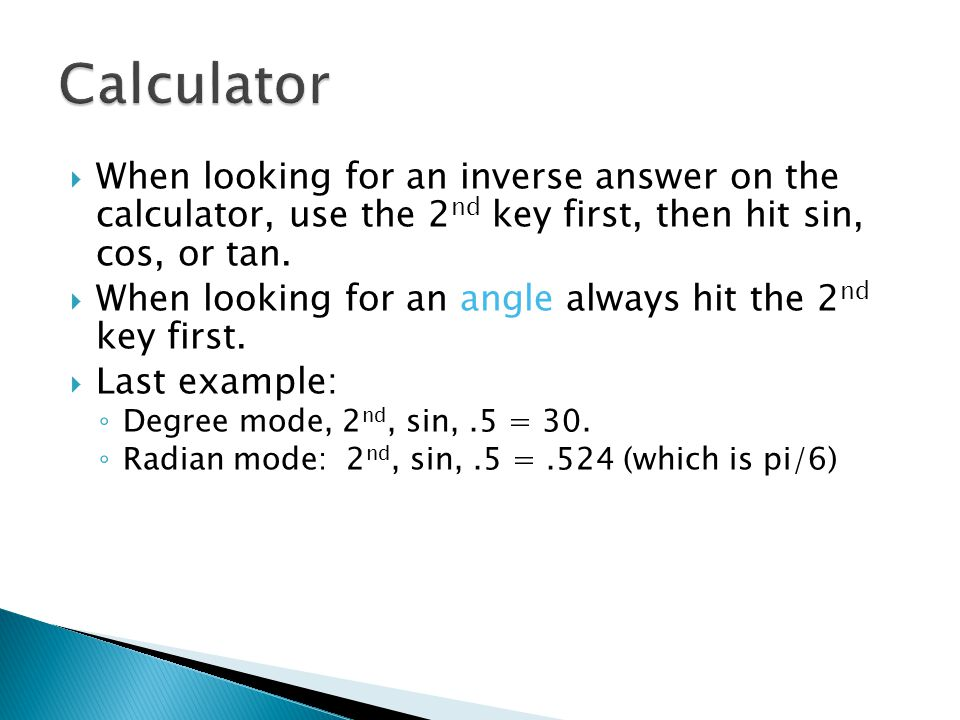 When looking for an inverse answer on the calculator, use the 2 nd key first, then hit sin, cos, or tan.  When looking for an angle always hit the