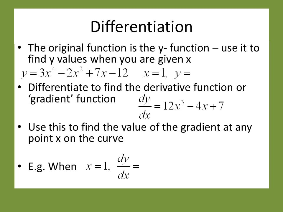 Differentiation The original function is the y- function – use it to find y values when you are given x Differentiate to find the derivative function