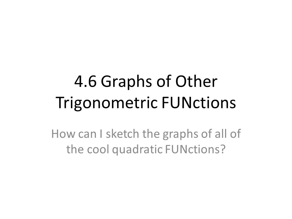 4.6 Graphs of Other Trigonometric FUNctions How can I sketch the graphs of all of the cool quadratic FUNctions?