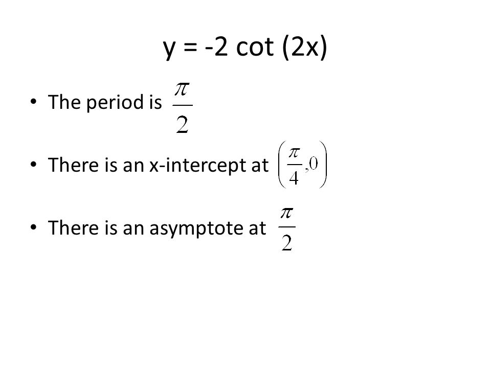 y = -2 cot (2x) The period is There is an x-intercept at There is an asymptote at