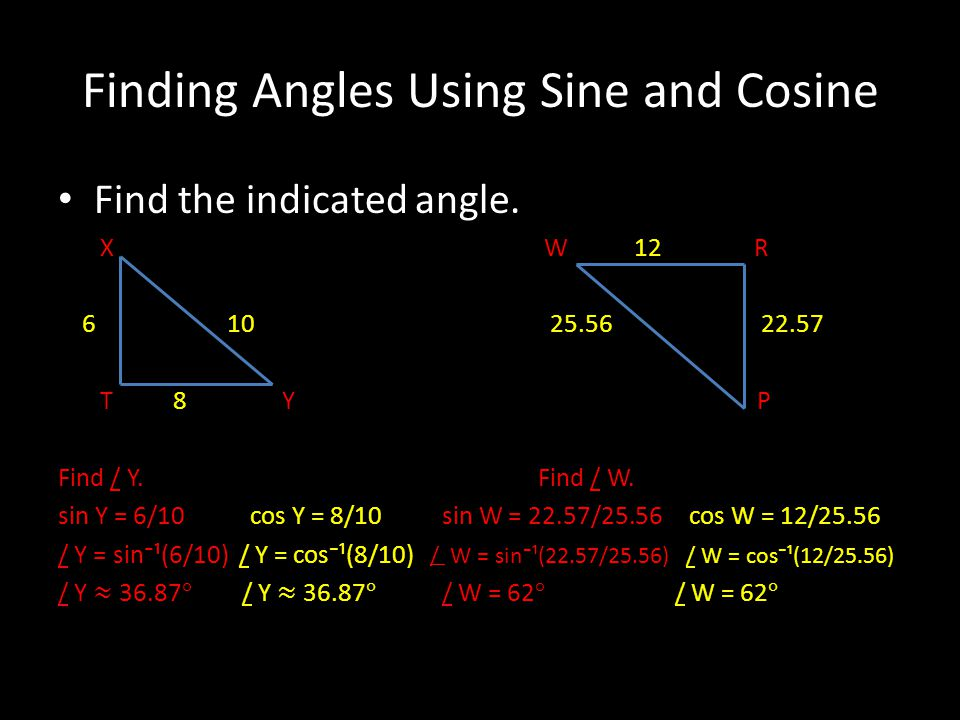 Finding Angles Using Sine and Cosine Find the indicated angle. X W 12 R 6 10 25.56 22.57 T 8 Y P Find / Y.Find / W. sin Y = 6/10cos Y = 8/10sin W = 22