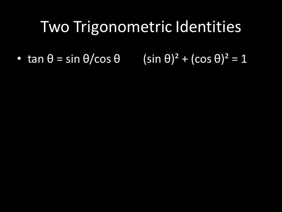 Two Trigonometric Identities tan θ = sin θ/cos θ (sin θ)² + (cos θ)² = 1