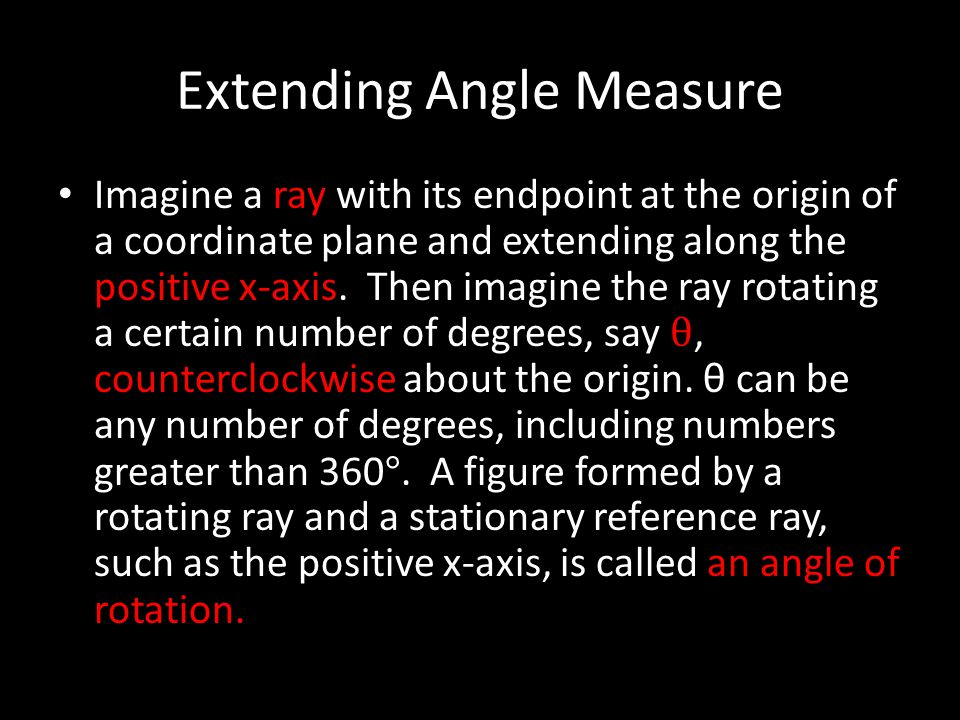 Extending Angle Measure Imagine a ray with its endpoint at the origin of a coordinate plane and extending along the positive x-axis. Then imagine the