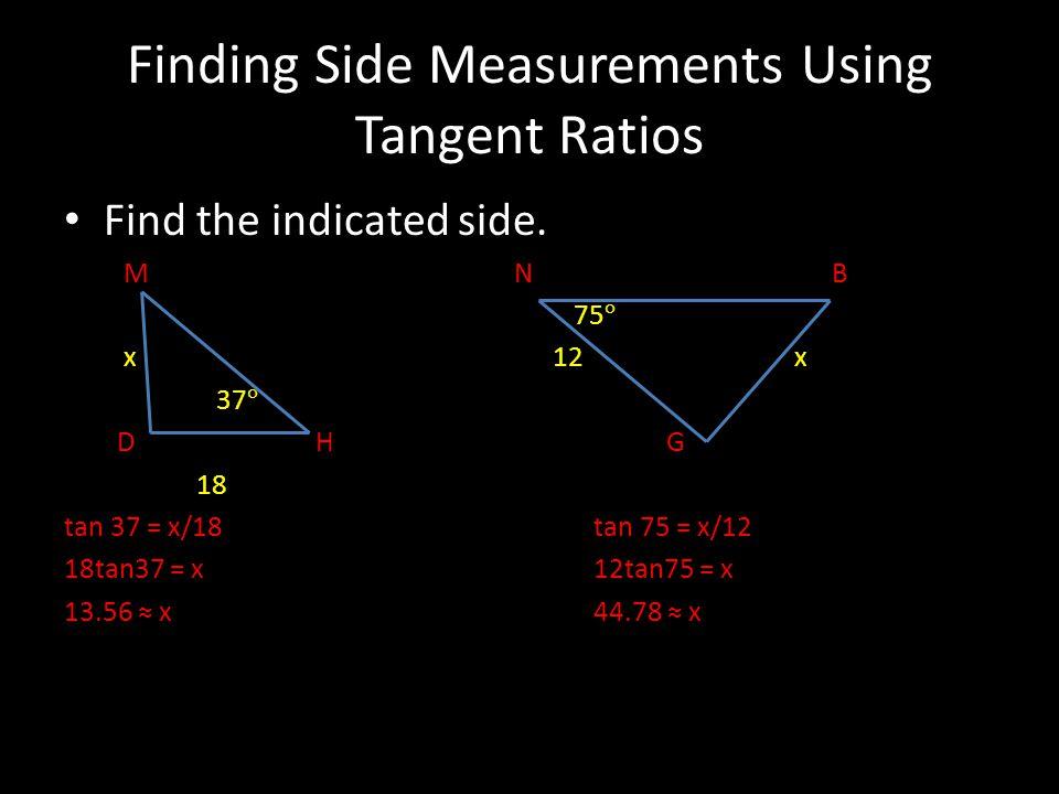 Finding Side Measurements Using Tangent Ratios Find the indicated side. M N B 75 ° x 12 x 37 ° D H G 18 tan 37 = x/18tan 75 = x/12 18tan37 = x12tan75