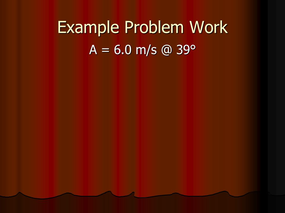Example Problem Work A = 6.0 m/s @ 39°