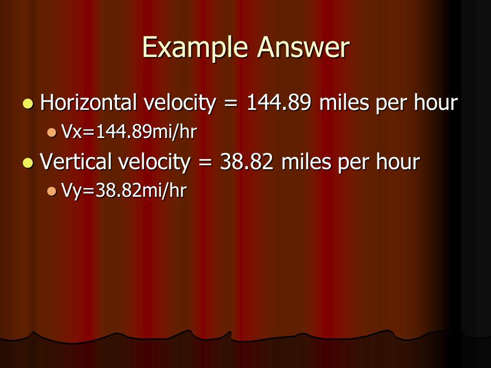 Example Answer Horizontal velocity = 144.89 miles per hour Horizontal velocity = 144.89 miles per hour Vx=144.89mi/hr Vx=144.89mi/hr Vertical velocity