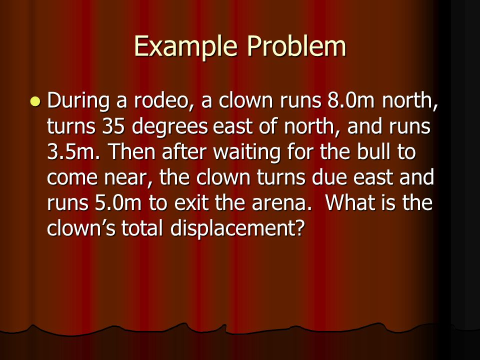 Example Problem During a rodeo, a clown runs 8.0m north, turns 35 degrees east of north, and runs 3.5m. Then after waiting for the bull to come near,