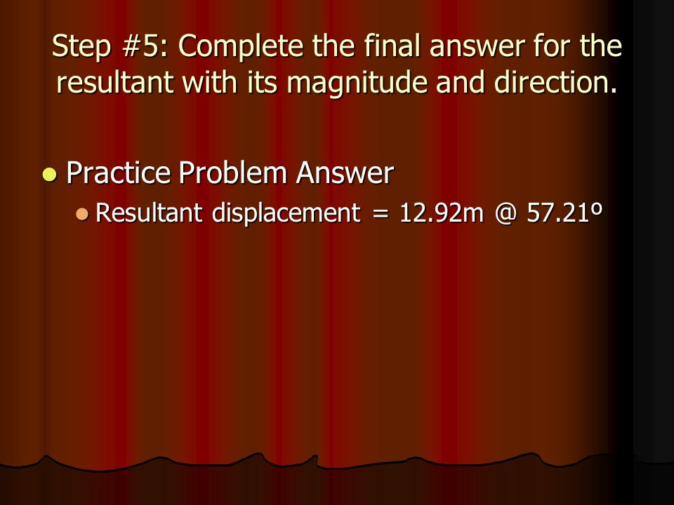 Step #5: Complete the final answer for the resultant with its magnitude and direction. Practice Problem Answer Practice Problem Answer Resultant displ