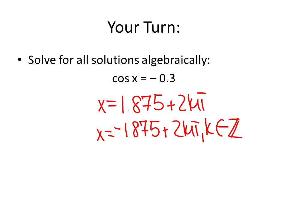 Your Turn: Solve for all solutions algebraically: cos x = – 0.3