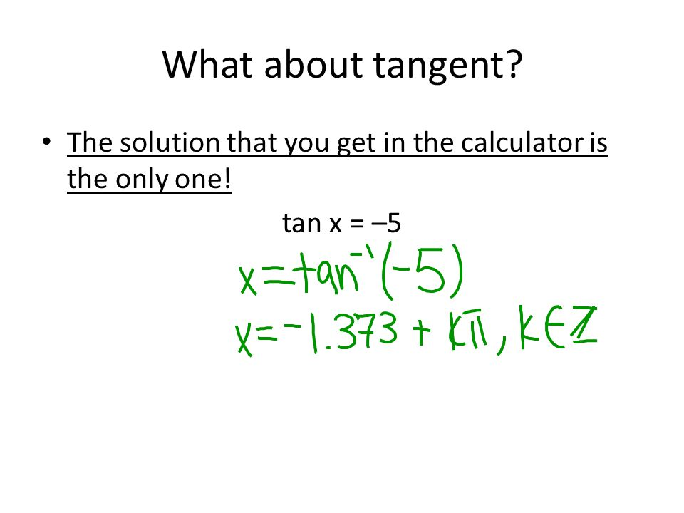 What about tangent? The solution that you get in the calculator is the only one! tan x = –5