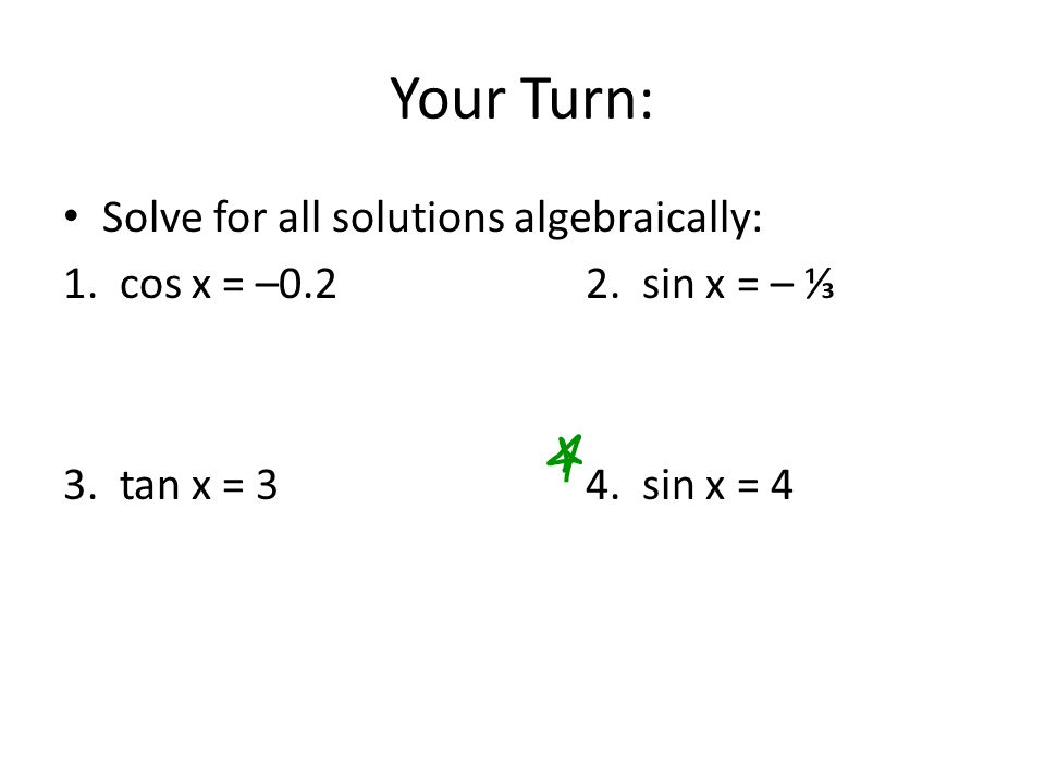 Your Turn: Solve for all solutions algebraically: 1. cos x = –0.22. sin x = – ⅓ 3. tan x = 34. sin x = 4