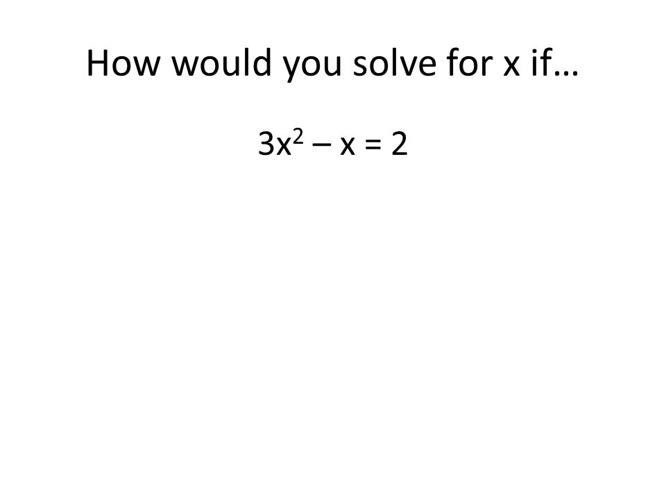 How would you solve for x if… 3x 2 – x = 2