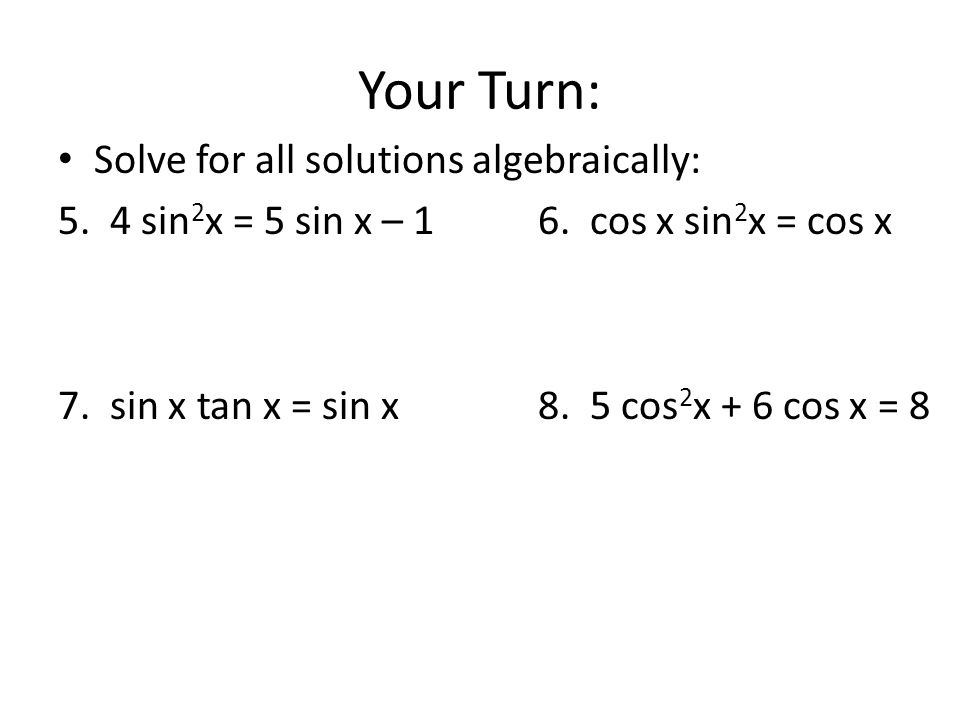 Your Turn: Solve for all solutions algebraically: 5. 4 sin 2 x = 5 sin x – 1 6. cos x sin 2 x = cos x 7. sin x tan x = sin x8. 5 cos 2 x + 6 cos x = 8