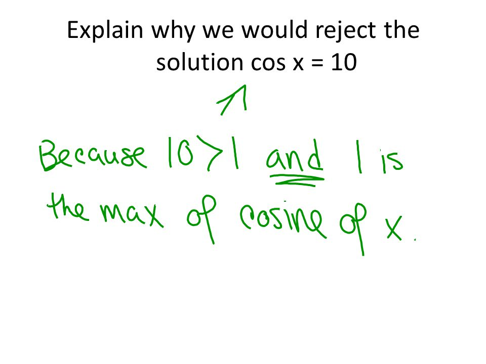 Explain why we would reject the solution cos x = 10