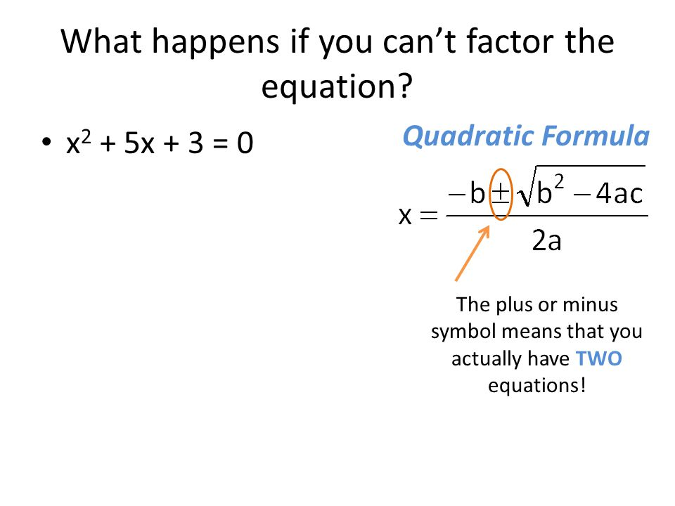 What happens if you can't factor the equation? x 2 + 5x + 3 = 0 The plus or minus symbol means that you actually have TWO equations! Quadratic Formula