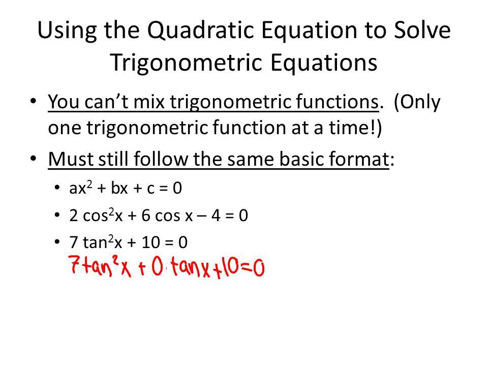 Using the Quadratic Equation to Solve Trigonometric Equations You can't mix trigonometric functions. (Only one trigonometric function at a time!) Must