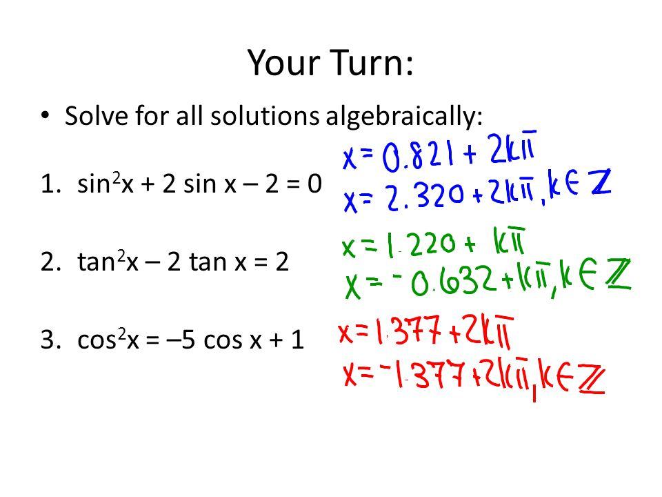 Your Turn: Solve for all solutions algebraically: 1.sin 2 x + 2 sin x – 2 = 0 2.tan 2 x – 2 tan x = 2 3.cos 2 x = –5 cos x + 1
