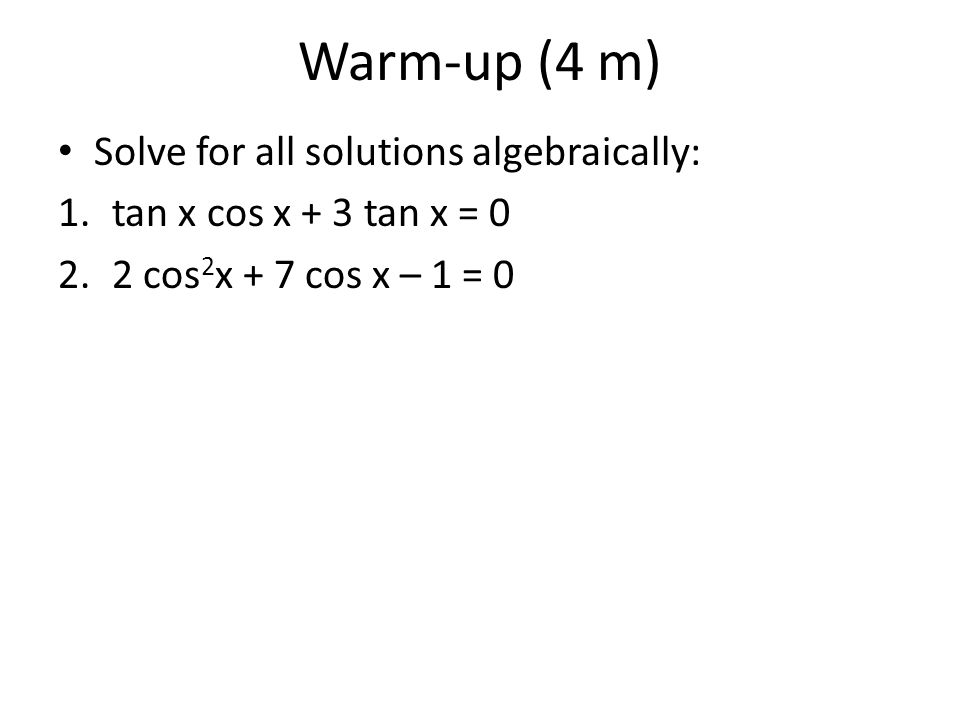 Warm-up (4 m) Solve for all solutions algebraically: 1.tan x cos x + 3 tan x = 0 2.2 cos 2 x + 7 cos x – 1 = 0