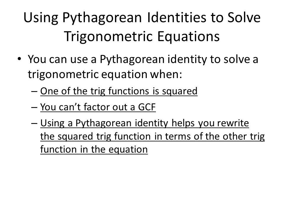 Using Pythagorean Identities to Solve Trigonometric Equations You can use a Pythagorean identity to solve a trigonometric equation when: – One of the