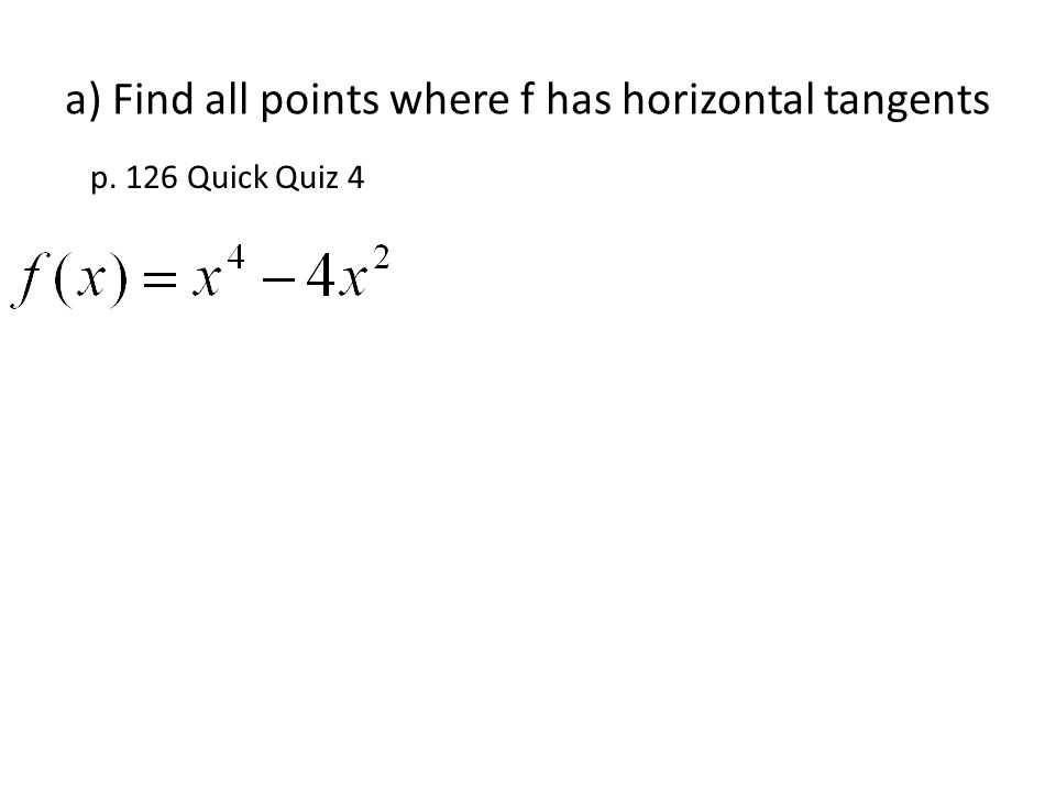 a) Find all points where f has horizontal tangents p. 126 Quick Quiz 4