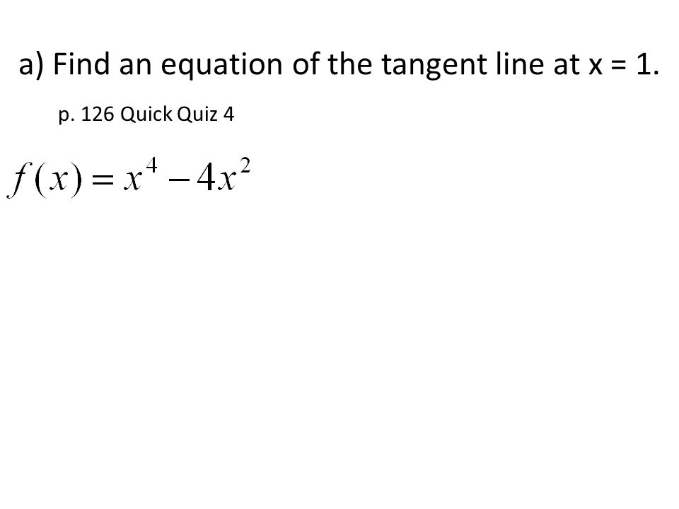 a) Find an equation of the tangent line at x = 1. p. 126 Quick Quiz 4