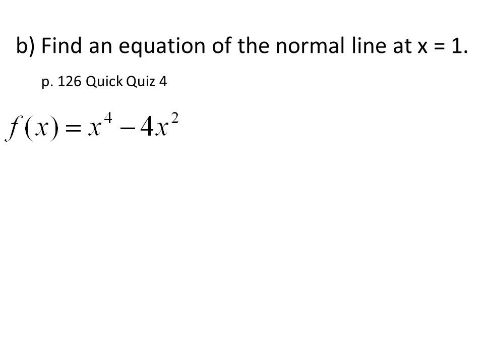 b) Find an equation of the normal line at x = 1. p. 126 Quick Quiz 4