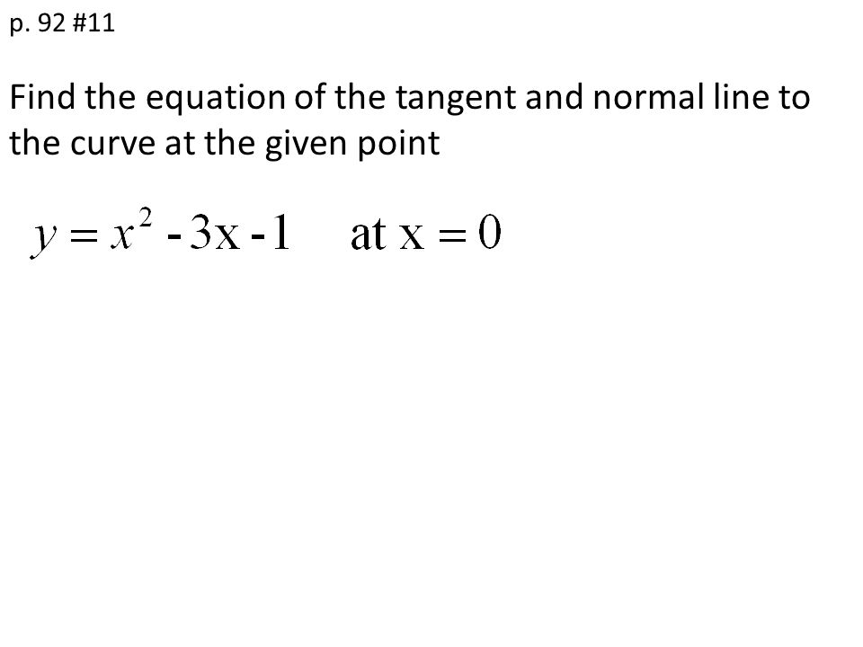 Find the equation of the tangent and normal line to the curve at the given point p. 92 #11