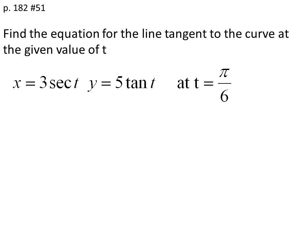 Find the equation for the line tangent to the curve at the given value of t p. 182 #51