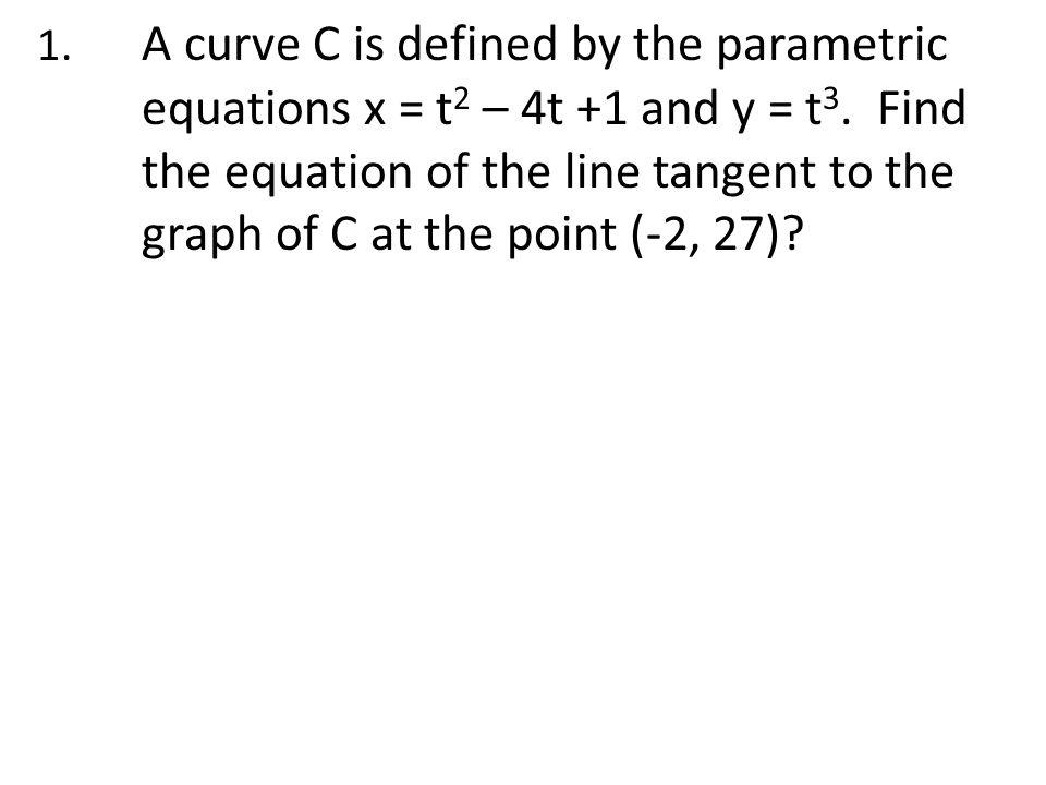 1.A curve C is defined by the parametric equations x = t 2 – 4t +1 and y = t 3.