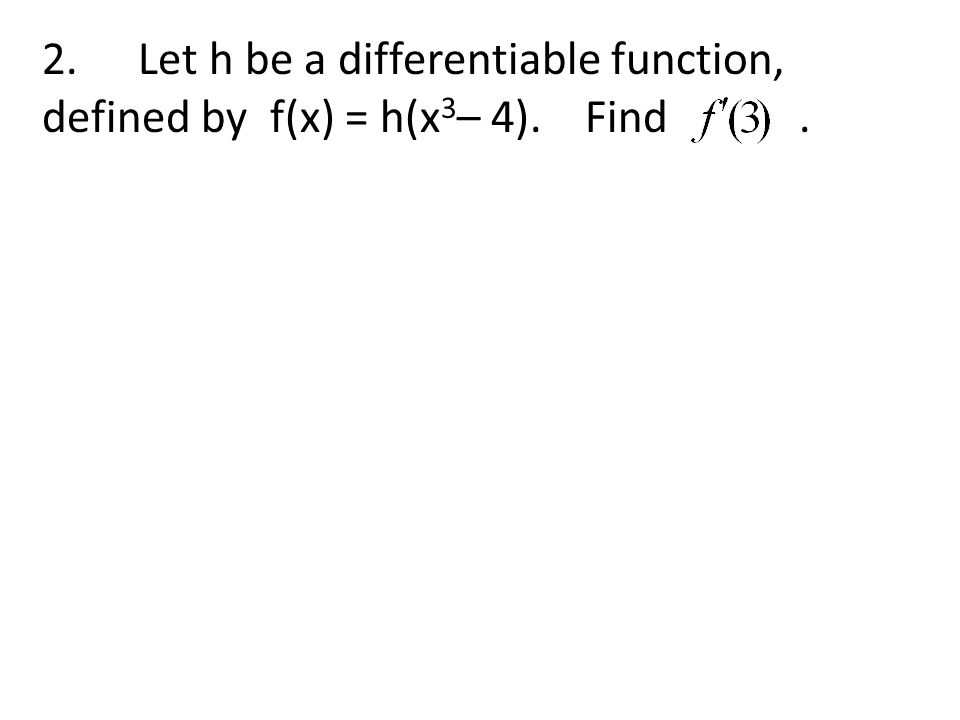 2. Let h be a differentiable function, defined by f(x) = h(x 3 – 4). Find.
