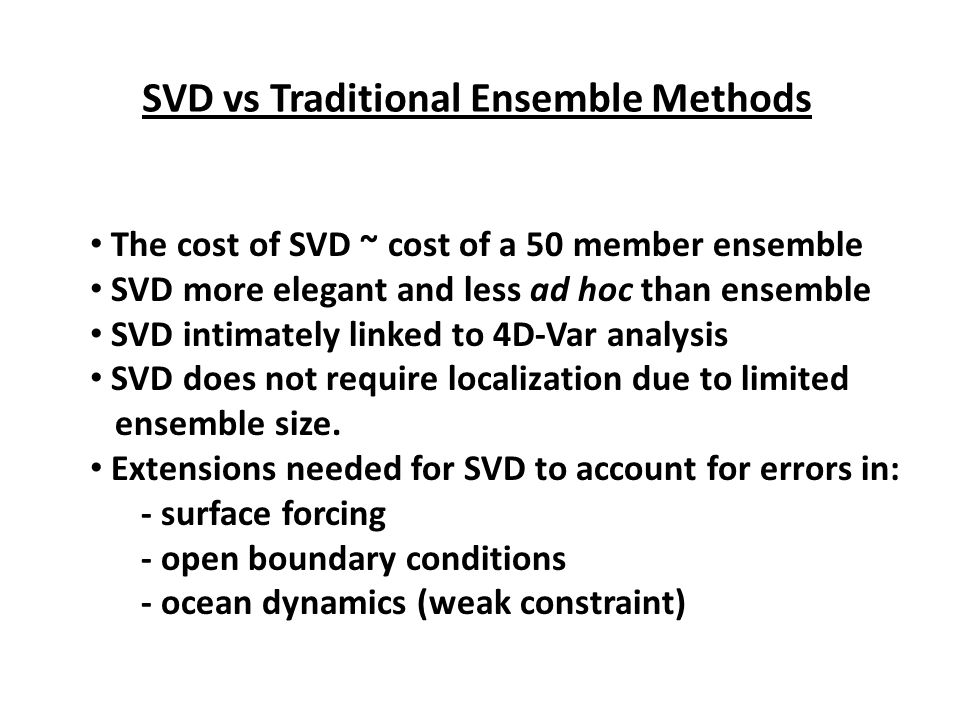 SVD vs Traditional Ensemble Methods The cost of SVD ~ cost of a 50 member ensemble SVD more elegant and less ad hoc than ensemble SVD intimately linke