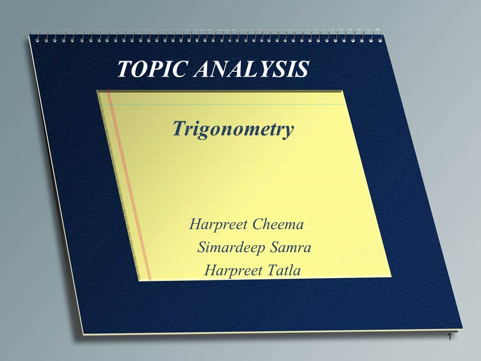 TOPIC ANALYSIS Trigonometry Harpreet Cheema Simardeep Samra Harpreet Tatla 1