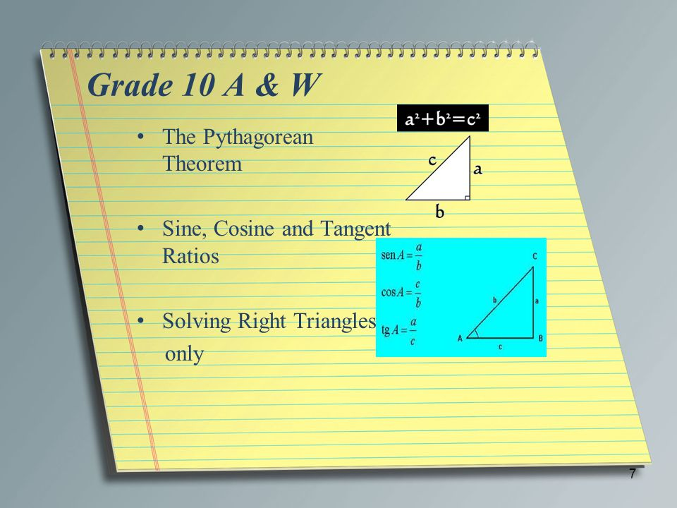Grade 10 A & W The Pythagorean Theorem Sine, Cosine and Tangent Ratios Solving Right Triangles only 7