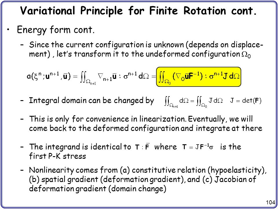 104 Variational Principle for Finite Rotation cont. Energy form cont. –Since the current configuration is unknown (depends on displace- ment), let's t