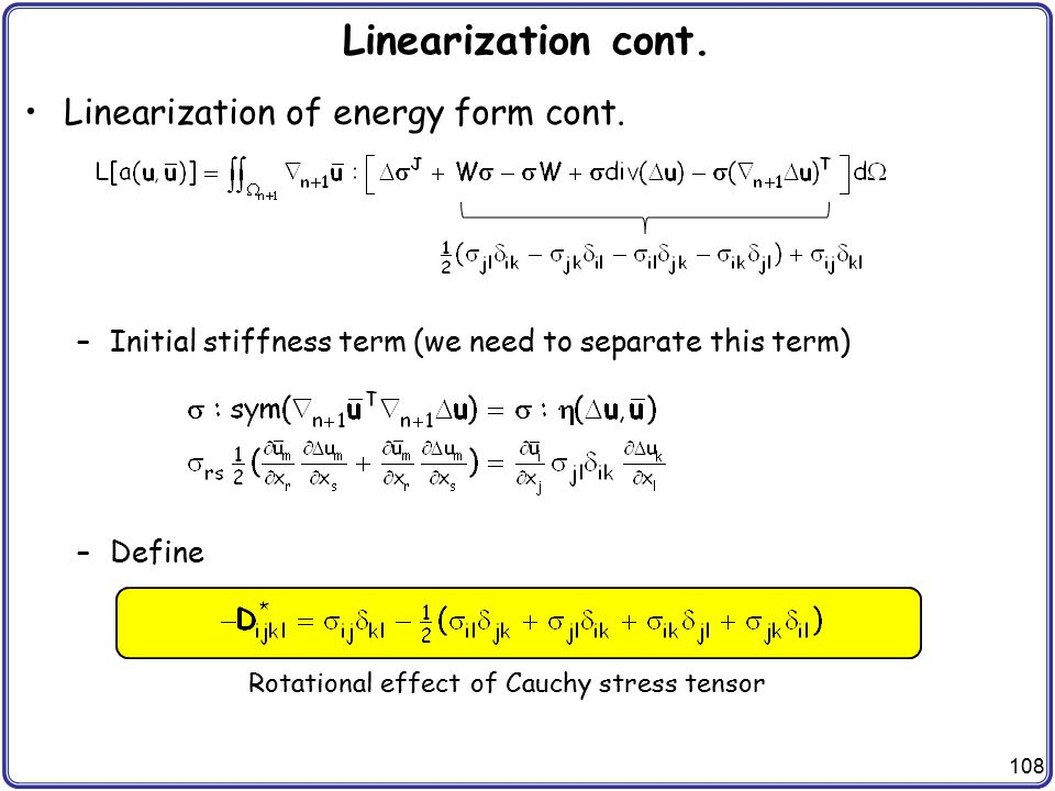 108 Linearization cont. Linearization of energy form cont. –Initial stiffness term (we need to separate this term) –Define Rotational effect of Cauchy